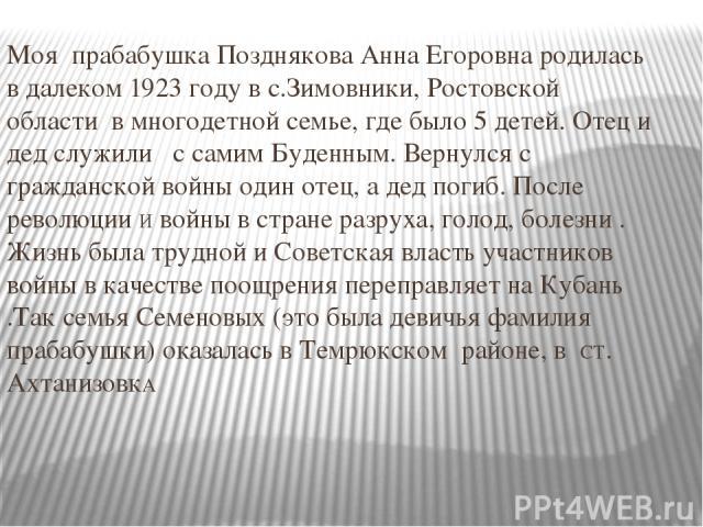 Моя прабабушка Позднякова Анна Егоровна родилась в далеком 1923 году в с.Зимовники, Ростовской области в многодетной семье, где было 5 детей. Отец и дед служили с самим Буденным. Вернулся с гражданской войны один отец, а дед погиб. После революции И…