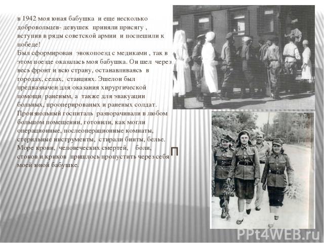 в 1942 моя юная бабушка и еще несколько добровольцев- девушек приняли присягу , вступив в ряды советской армии и поспешили к победе! Был сформирован эвокопоезд с медиками , так в этом поезде оказалась моя бабушка. Он шел через весь фронт и всю стран…