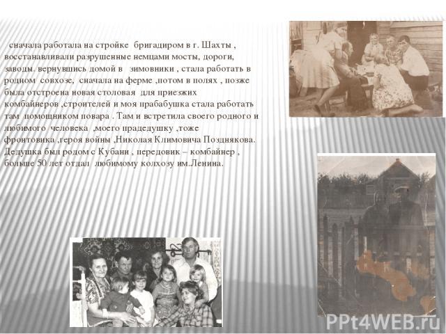 сначала работала на стройке бригадиром в г. Шахты , восстанавливали разрушенные немцами мосты, дороги, заводы. вернувшись домой в зимовники , стала работать в родном совхозе, сначала на ферме ,потом в полях , позже была отстроена новая столовая для …