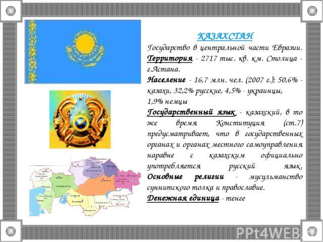 КАЗАХСТАН Государство в центральной части Евразии. Территория - 2717 тыс. кв. км. Столица - г.Астана. Население - 16,7 млн. чел. (2007 г.); 50,6% - казахи, 32,2% русские, 4,5% - украинцы, 1,9% немцы Государственный язык - казахский, в то же время Ко…