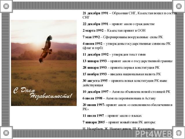 21 декабря 1991 – Образован СНГ, Казахстан вошел в состав СНГ 22 декабря 1991 – принят закон о гражданстве 2 марта 1992 – Казахстан принят в ООН 7 мая 1992 – Сформированы вооруженные силы РК 4 июня 1992 – утверждены государственные символы РК (флаг …