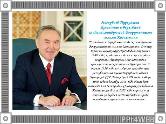 Назарбаев Нурсултан Президент и верховный главнокомандующий Вооруженными силами Казахстана Президент и верховный главнокомандующий Вооруженными силами Казахстана. Доктор экономических наук. Руководит страной с 1989 года, когда занял должность первог…