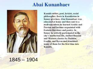 1845 – 1904 Abai Kunanbaev Kazakh writer, poet, lyricist, social philosopher. Bo