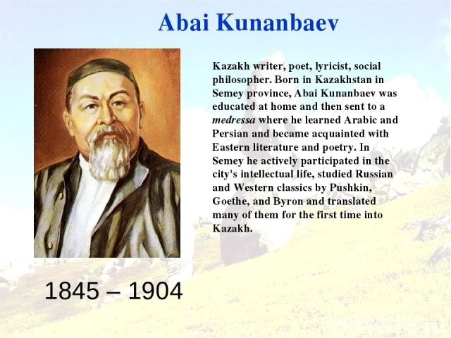 1845 – 1904 Abai Kunanbaev Kazakh writer, poet, lyricist, social philosopher. Born in Kazakhstan in Semey province, Abai Kunanbaev was educated at home and then sent to a medressa where he learned Arabic and Persian and became acquainted with Easter…
