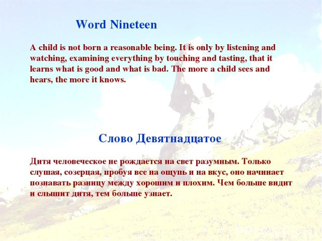 Word Nineteen Слово Девятнадцатое A child is not born a reasonable being. It is only by listening and watching, examining everything by touching and tasting, that it learns what is good and what is bad. The more a child sees and hears, the more it k…