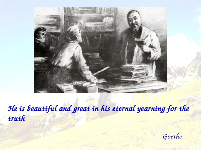 He is beautiful and great in his eternal yearning for the truth Goethe