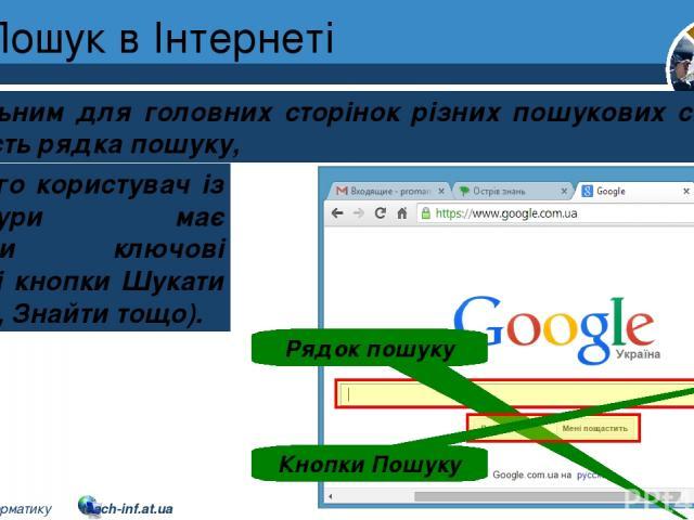 Пошук в Інтернеті Розділ 2 § 8 Спільним для головних сторінок різних пошукових систем є наявність рядка пошуку, Рядок пошуку Кнопки Пошуку до якого користувач із клавіатури має вводити ключові слова, і кнопки Шукати (Пошук, Знайти тощо). 5 © Вивчаєм…