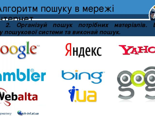Алгоритм пошуку в мережі інтернет Розділ 2 § 8 Крок 2. Організуй пошук потрібних матеріалів. Відкрий сторінку пошукової системи та виконай пошук. 5 © Вивчаємо інформатику teach-inf.at.ua