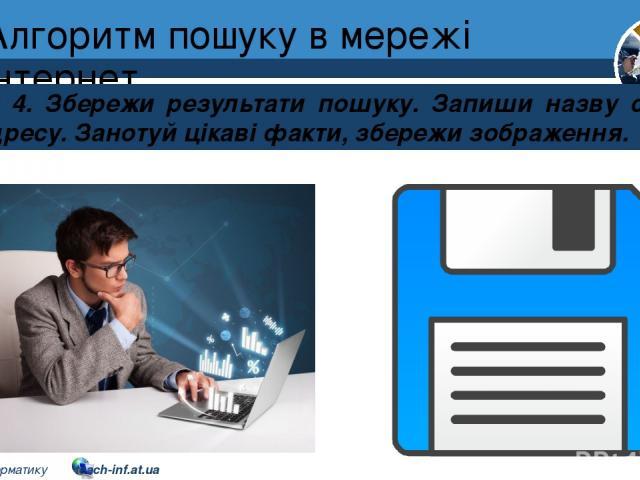 Алгоритм пошуку в мережі інтернет Розділ 2 § 8 Крок 4. Збережи результати пошуку. Запиши назву сайта та його адресу. Занотуй цікаві факти, збережи зображення. 5 © Вивчаємо інформатику teach-inf.at.ua