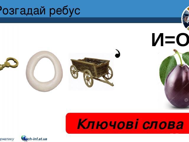 Розгадай ребус Ключові слова И=О Розділ 2 § 8 5 © Вивчаємо інформатику teach-inf.at.ua