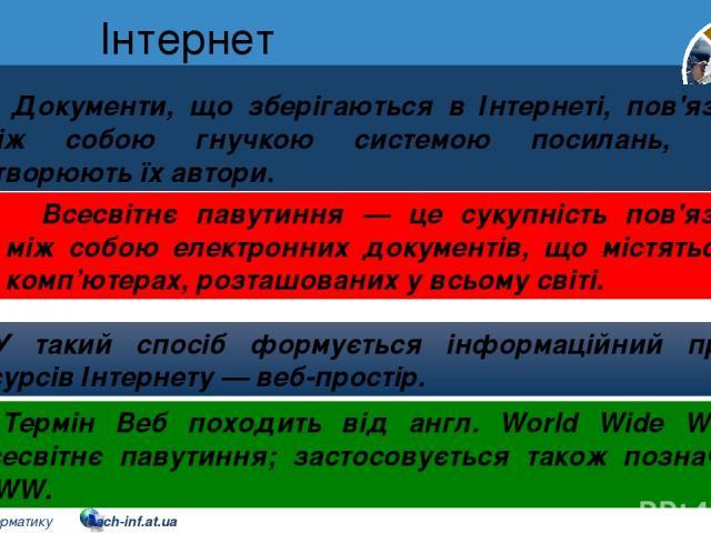 Інтернет Розділ 2 § 8 Документи, що зберігаються в Інтернеті, пов'язані між собою гнучкою системою посилань, яку створюють їх автори. У такий спосіб формується інформаційний простір ресурсів Інтернету — веб-простір. Термін Веб походить від англ. Wor…