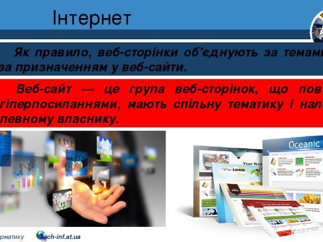 Інтернет Розділ 2 § 8 Як правило, веб-сторінки об'єднують за темами або за призначенням у веб-сайти. Веб-сайт — це група веб-сторінок, що пов'язані гіперпосиланнями, мають спільну тематику і належать певному власнику. 5 © Вивчаємо інформатику teach-…