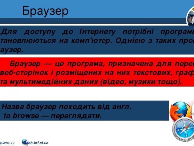 Браузер Розділ 2 § 8 Для доступу до Інтернету потрібні програми, що встановлюються на комп'ютер. Однією з таких програм є браузер. Назва браузер походить від англ. to browse — переглядати. Браузер — це програма, призначена для перегляду веб-сторінок…