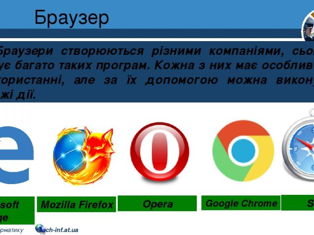 Браузер Розділ 2 § 8 Браузери створюються різними компаніями, сьогодні існує багато таких програм. Кожна з них має особливості у використанні, але за їх допомогою можна виконувати схожі дії. Microsoft Edge Mozilla Firefox Opera Google Chrome Safari …