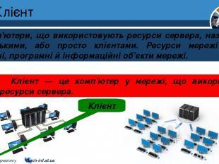 Клієнт Розділ 1 § 7 Комп'ютери, що використовують ресурси сервера, називають клі
