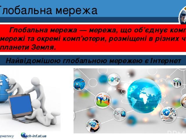 Глобальна мережа Розділ 1 § 7 Найвідомішою глобальною мережею є Інтернет Глобальна мережа — мережа, що об'єднує комп'ютерні мережі та окремі комп'ютери, розміщені в різних частинах планети Земля. 5 © Вивчаємо інформатику teach-inf.at.ua