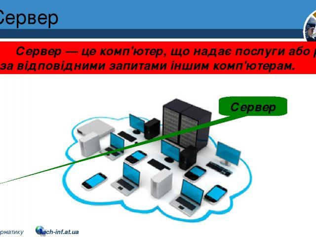 Сервер Розділ 1 § 7 Сервер Сервер — це комп'ютер, що надає послуги або ресурси за відповідними запитами іншим комп'ютерам. 5 © Вивчаємо інформатику teach-inf.at.ua