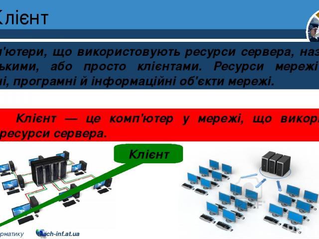 Клієнт Розділ 1 § 7 Комп'ютери, що використовують ресурси сервера, називають клієнтськими, або просто клієнтами. Ресурси мережі — це апаратні, програмні й інформаційні об'єкти мережі. Клієнт Клієнт — це комп'ютер у мережі, що використовує ресурси се…