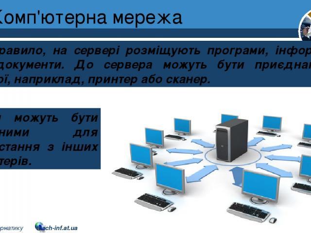 Комп'ютерна мережа Розділ 1 § 7 Як правило, на сервері розміщують програми, інформаційні дані, документи. До сервера можуть бути приєднані різні пристрої, наприклад, принтер або сканер. Вони можуть бути доступними для використання з інших комп'ютері…