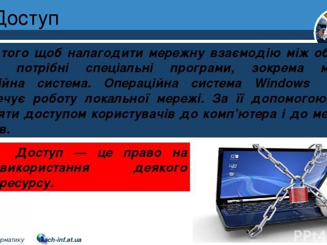 Доступ Розділ 1 § 7 Для того щоб налагодити мережну взаємодію між об'єктами мережі, потрібні спеціальні програми, зокрема мережна операційна система. Операційна система Windows 7 (10) забезпечує роботу локальної мережі. За її допомогою можна управля…