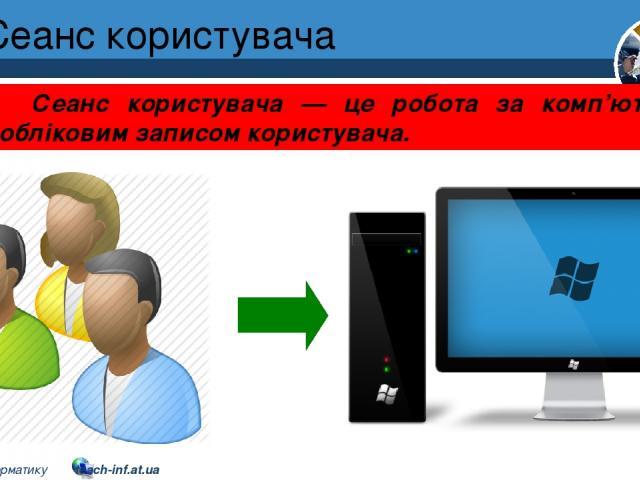 Сеанс користувача Розділ 1 § 7 Сеанс користувача — це робота за комп'ютером з обліковим записом користувача. 5 © Вивчаємо інформатику teach-inf.at.ua