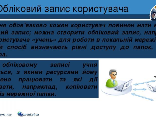 Обліковий запис користувача Розділ 1 § 7 Але не обов'язково кожен користувач повинен мати власний обліковий запис; можна створити обліковий запис, наприклад, для користувача «учень» для роботи в локальній мережі школи. У такий спосіб визначають рівн…