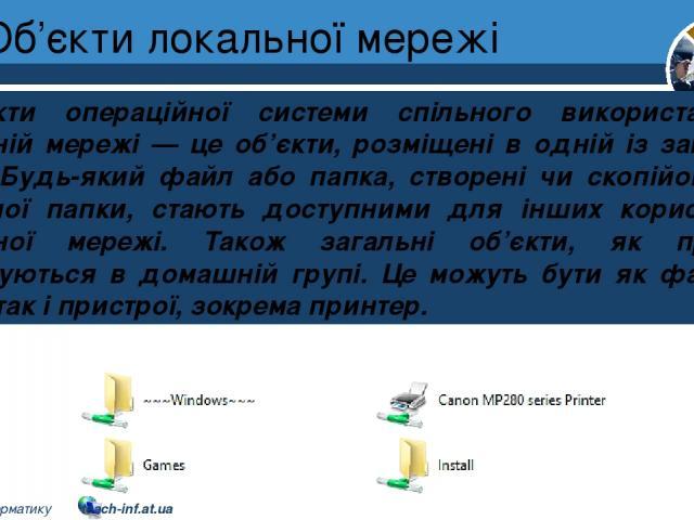 Об'єкти локальної мережі Розділ 1 § 7 Об'єкти операційної системи спільного використання в локальній мережі — це об'єкти, розміщені в одній із загальних папок. Будь-який файл або папка, створені чи скопійовані до загальної папки, стають доступними д…