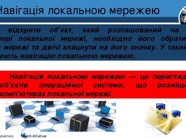 Навігація локальною мережею Розділ 1 § 7 Щоб відкрити об'єкт, який розташований на іншому комп'ютері локальної мережі, необхідно його обрати серед об'єктів мережі та двічі клацнути на його значку. У такий спосіб здійснюють навігацію локальною мереже…