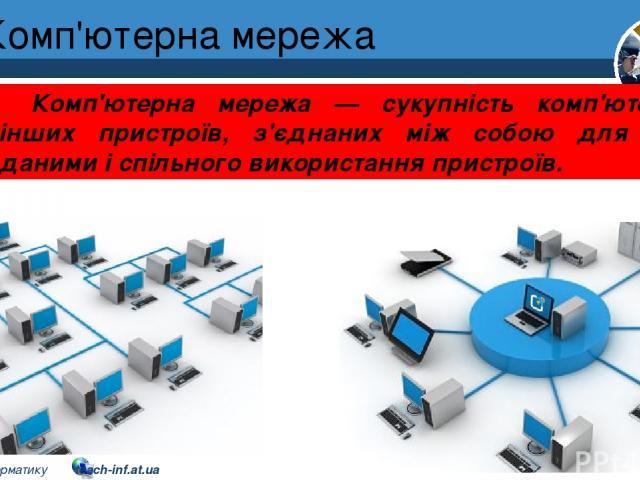 Комп'ютерна мережа Розділ 1 § 7 Комп'ютерна мережа — сукупність комп'ютерів та інших пристроїв, з'єднаних між собою для обміну даними і спільного використання пристроїв. 5 © Вивчаємо інформатику teach-inf.at.ua