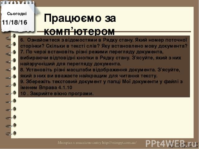Працюємо за комп'ютером Сьогодні http://vsimppt.com.ua/ http://vsimppt.com.ua/ 6. Ознайомтеся з відомостями в Рядку стану. Який номер поточної сторінки? Скільки в тексті слів? Яку встановлено мову документа? 7. По черзі встановіть різні режими перег…