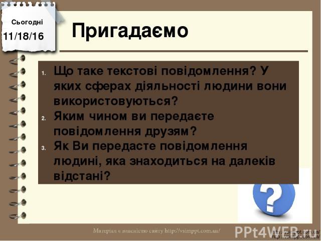 Сьогодні Пригадаємо http://vsimppt.com.ua/ http://vsimppt.com.ua/ Що таке текстові повідомлення? У яких сферах діяльності людини вони використовуються? Яким чином ви передаєте повідомлення друзям? Як Ви передасте повідомлення людині, яка знаходиться…
