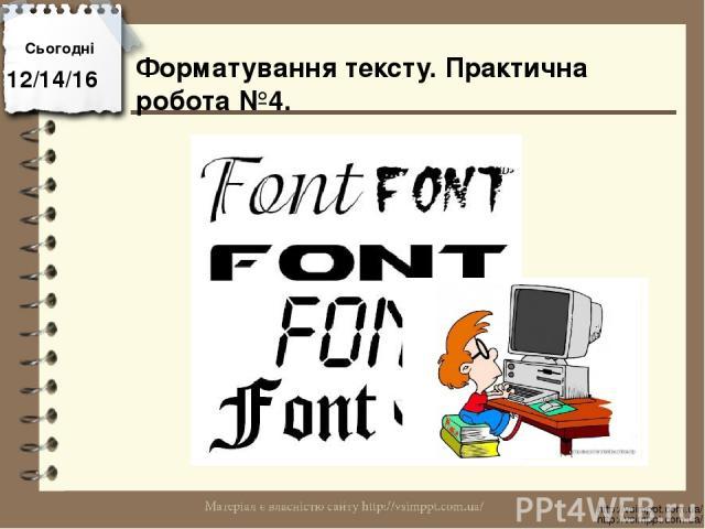 Сьогодні http://vsimppt.com.ua/ http://vsimppt.com.ua/ Форматування тексту. Практична робота №4.