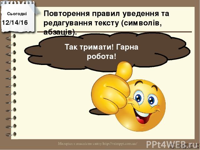 Сьогодні Так тримати! Гарна робота! http://vsimppt.com.ua/ http://vsimppt.com.ua/ Повторення правил уведення та редагування тексту (символів, абзаців).