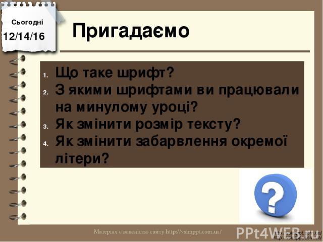Сьогодні Пригадаємо http://vsimppt.com.ua/ http://vsimppt.com.ua/ Що таке шрифт? З якими шрифтами ви працювали на минулому уроці? Як змінити розмір тексту? Як змінити забарвлення окремої літери?