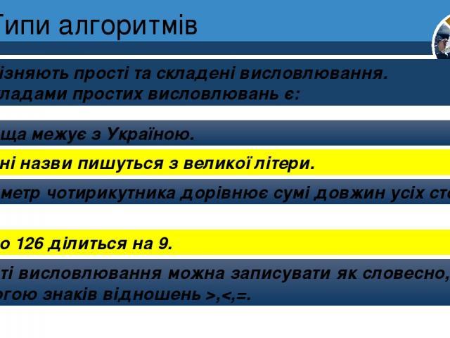 Типи алгоритмів Розрізняють прості та складені висловлювання. Прикладами простих висловлювань є: Розділ 4 § 19 Польща межує з Україною. Власні назви пишуться з великої літери. Периметр чотирикутника дорівнює сумі довжин усіх сторін. Число 126 ділить…