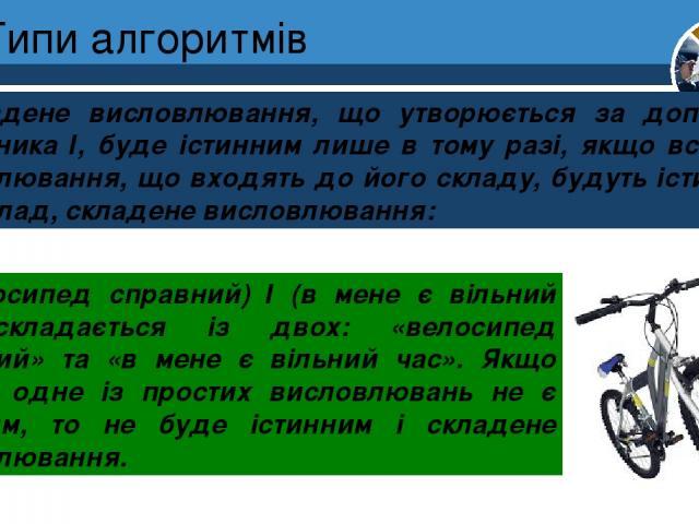 Типи алгоритмів Складене висловлювання, що утворюється за допомогою сполучника І, буде істинним лише в тому разі, якщо всі прості висловлювання, що входять до його складу, будуть істинними. Наприклад, складене висловлювання: Розділ 4 § 19 (велосипед…
