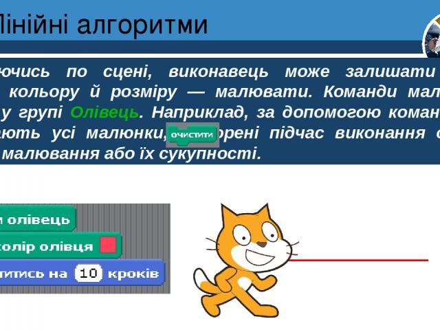 Лінійні алгоритми Розділ 4 § 20 Рухаючись по сцені, виконавець може залишати «слід» різного кольору й розміру — малювати. Команди малювання зібрані у групі Олівець. Наприклад, за допомогою команди витирають усі малюнки, створені підчас виконання одн…