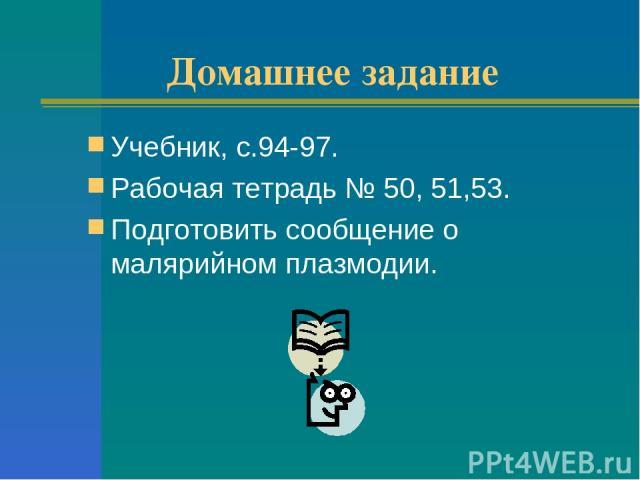 Домашнее задание Учебник, с.94-97. Рабочая тетрадь № 50, 51,53. Подготовить сообщение о малярийном плазмодии.