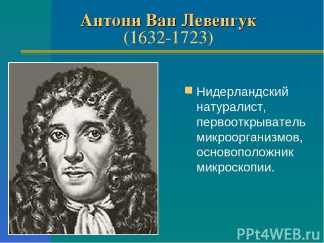Антони Ван Левенгук (1632-1723) Нидерландский натуралист, первооткрыватель микроорганизмов, основоположник микроскопии.