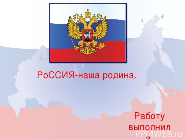 РоССИЯ-наша родина. Работу выполнила Ученица 4 г класса Валова Ольга.