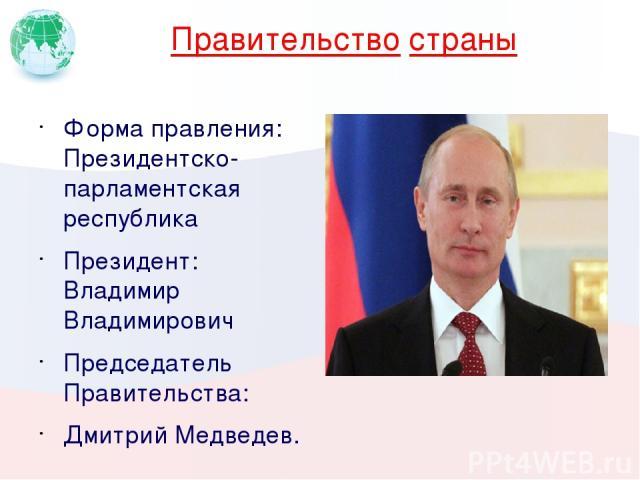 Правительство страны Форма правления: Президентско-парламентская республика Президент: Владимир Владимирович Председатель Правительства: Дмитрий Медведев. Вставьте портрет руководителя своей страны.