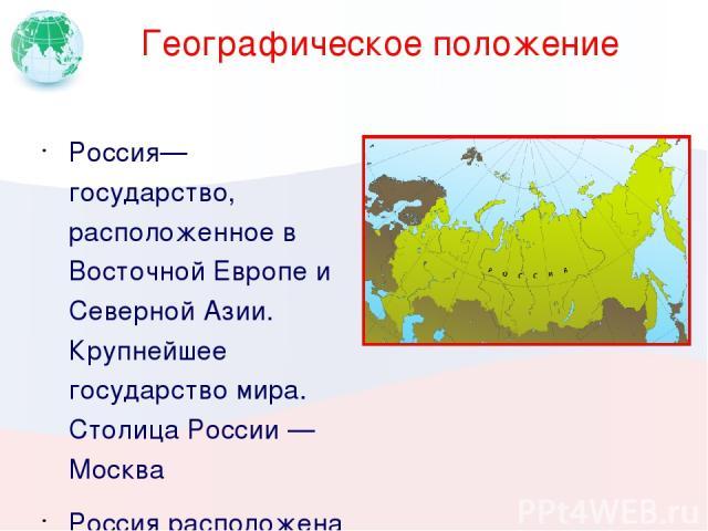 Географическое положение Россия— государство, расположенное в Восточной Европе и Северной Азии. Крупнейшее государство мира. Столица России — Москва Россия расположена в Северном полушарии, на севере материка Евразия. Она омывается водами Тихого и С…