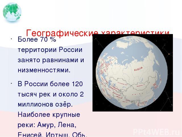 Географические характеристики Более 70 % территории России занято равнинами и низменностями. В России более 120 тысяч рек и около 2 миллионов озёр. Наиболее крупные реки: Амур, Лена, Енисей, Иртыш, Обь, Волга, Кама; крупнейшие озёра — Каспийское мор…