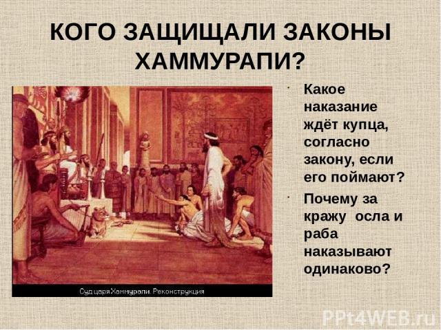 КОГО ЗАЩИЩАЛИ ЗАКОНЫ ХАММУРАПИ? Какое наказание ждёт купца, согласно закону, если его поймают? Почему за кражу осла и раба наказывают одинаково?