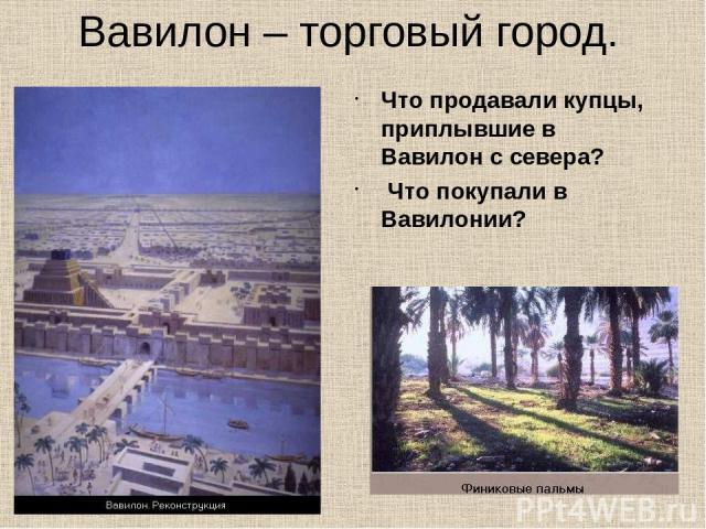 Вавилон – торговый город. Что продавали купцы, приплывшие в Вавилон с севера? Что покупали в Вавилонии?