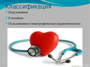 Классификация Надклапанная Клапанная Подклапанная (гипертрофическая кардиомиопат