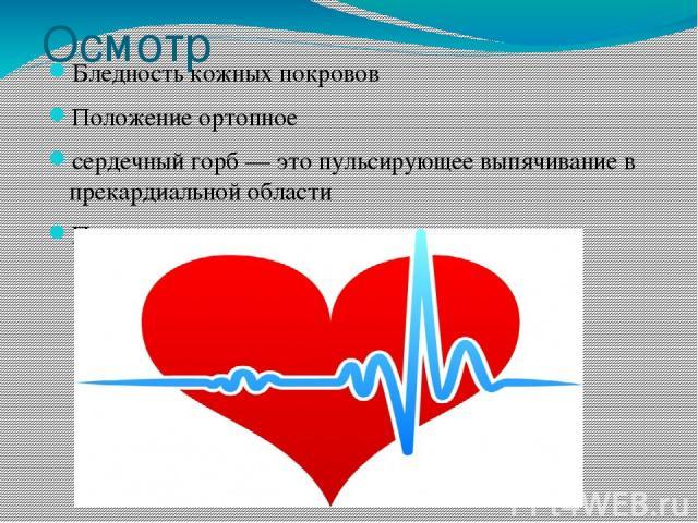 Осмотр Бледность кожных покровов Положение ортопное сердечный горб — это пульсирующее выпячивание в прекардиальной области Пульсация сердечного толчка