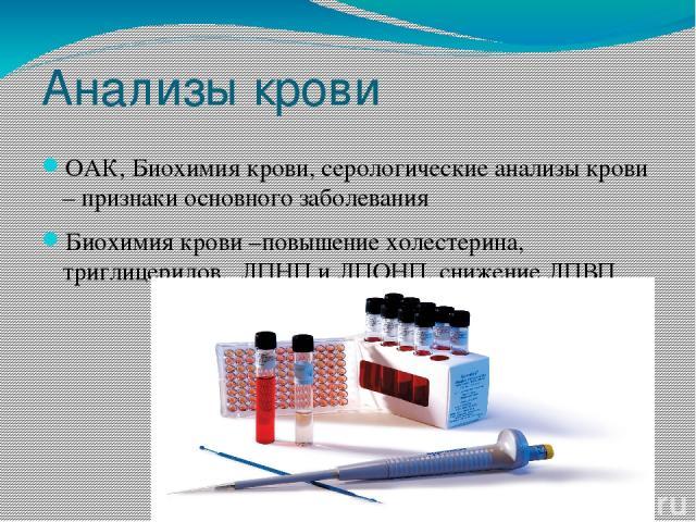 Анализы крови ОАК, Биохимия крови, серологические анализы крови – признаки основного заболевания Биохимия крови –повышение холестерина, триглицеридов, ЛПНП и ЛПОНП, снижение ЛПВП
