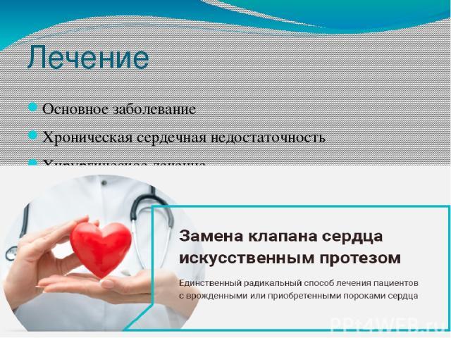 Лечение Основное заболевание Хроническая сердечная недостаточность Хирургическое лечение