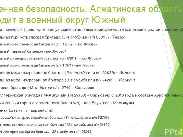 Военная безопасность. Алматинская область входит в военный округ Южный Округу подчиняются (дополнительно указаны отдельныевоинские частивходящие в составсоединений): 5-я отдельная горнострелковая бригада(5-я огсбрили в/ч 85395) -Тараз: отдельн…